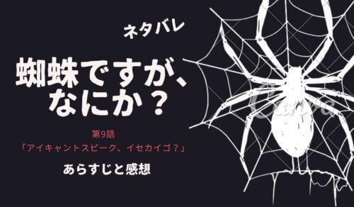 蜘蛛ですが、なにかの9話ネタバレ感想